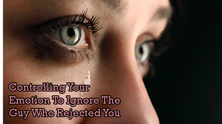 Controlling-Your-Emotion-To-Ignore-The-Guy-Who-Rejected-You