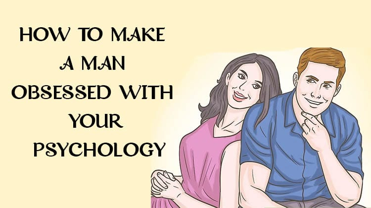 HOW TO MAKE A MAN OBSESSED WITH YOUR PSYCHOLOGY