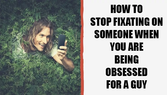 How To Stop Fixating On Someone When You Are Being Obsessed For A Guy