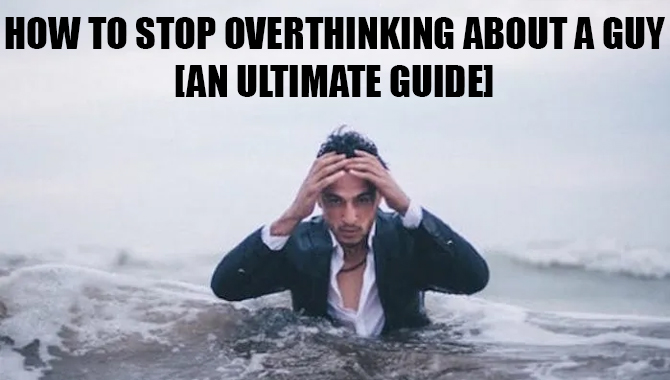 How To Stop Overthinking About A Guy [An Ultimate Guide]