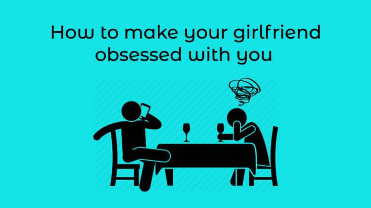 How to Make Your Girlfriend Obsessed With You