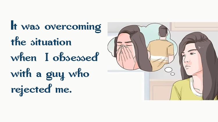 when I obsessed with a guy who rejected me