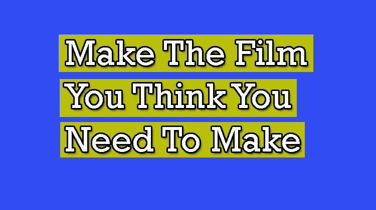 Make-The-Film-You-Think-You-Need-To-Make