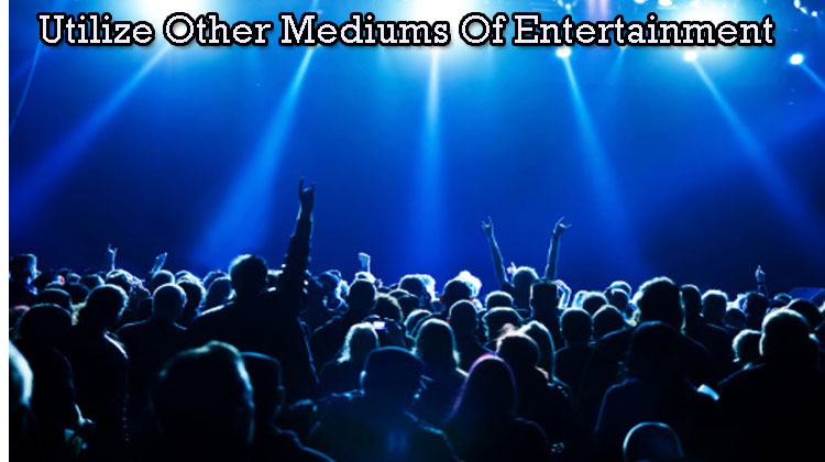 Utilize-Other-Mediums-Of-Entertainment
