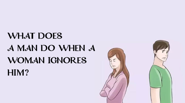 WHAT-DOES-A-MAN-DO-WHEN-A-WOMAN-IGNORES-HIM