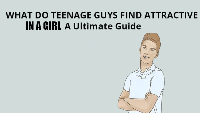 What Do Teenage Guys Find Attactrive In A Girl