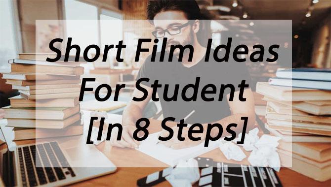 Short Film Ideas For Student [In 8 Steps]