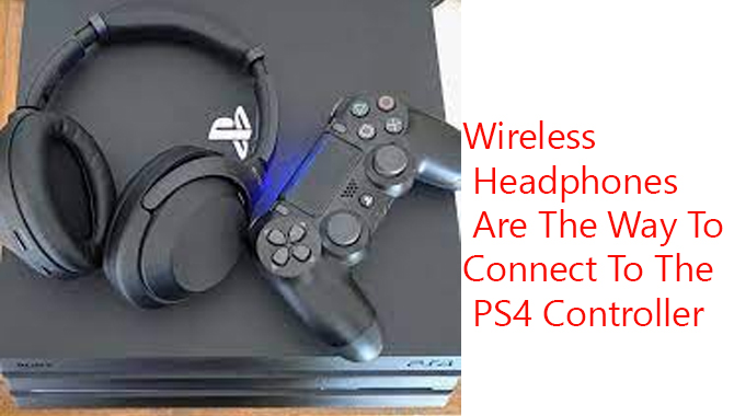 Wireless Headphones Are The Way To Connect To The PS4 Controller